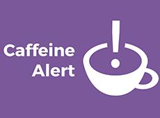<i>Caffeine Alert</i>