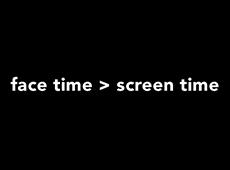 <i>Face Time > Screen Time</i>