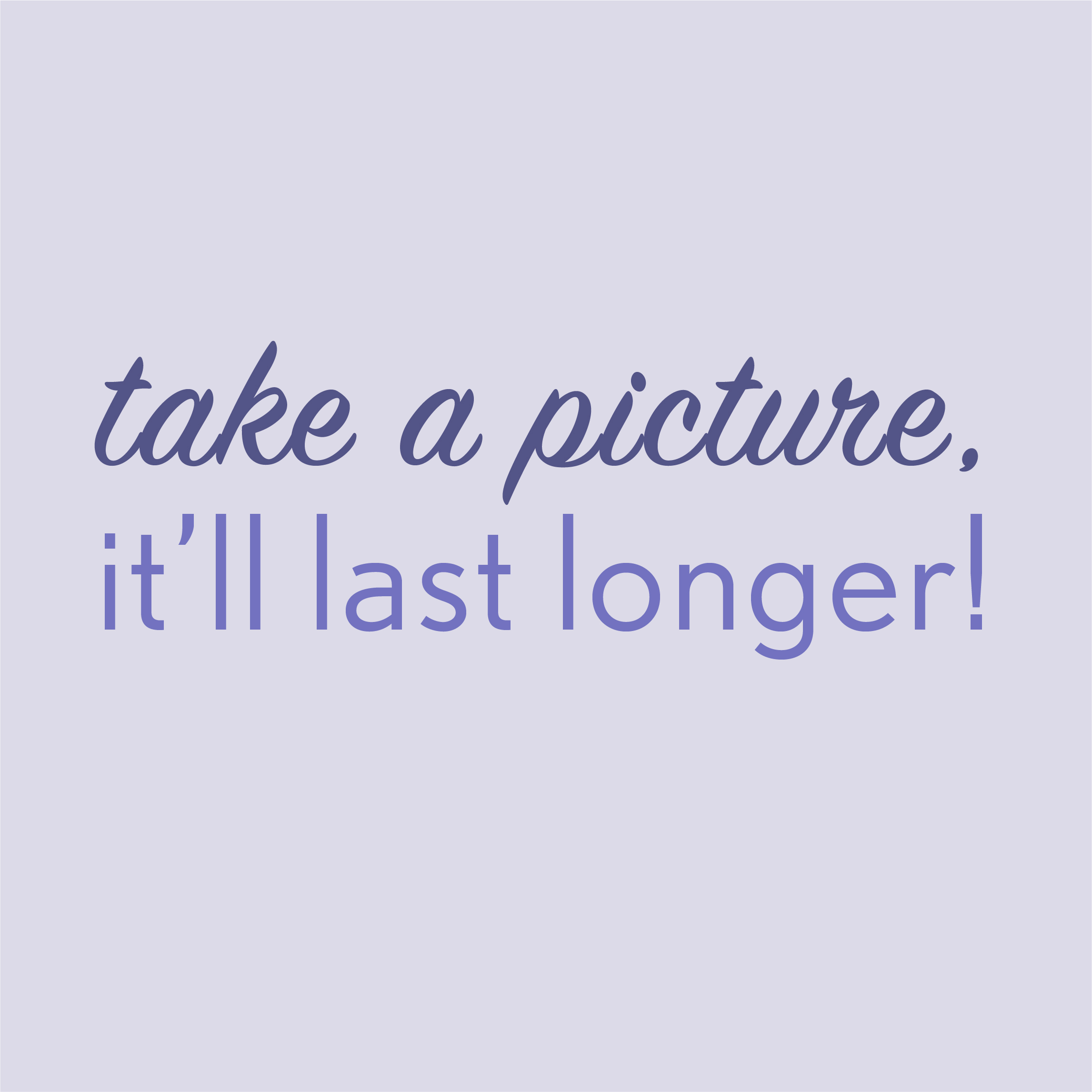 <i>Take a Picture, it will Last Longer</i>